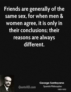 Friends are generally of the same sex, for when men & women agree, it is only in their conclusions; their reasons are always different.