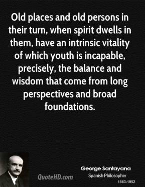 Old places and old persons in their turn, when spirit dwells in them, have an intrinsic vitality of which youth is incapable, precisely, the balance and wisdom that come from long perspectives and broad foundations.