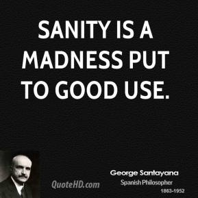 Sanity is a madness put to good use.
