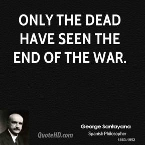 Only the dead have seen the end of the war.