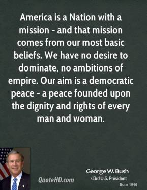 America is a Nation with a mission - and that mission comes from our most basic beliefs. We have no desire to dominate, no ambitions of empire. Our aim is a democratic peace - a peace founded upon the dignity and rights of every man and woman.