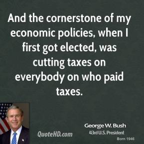 George W. Bush - And the cornerstone of my economic policies, when I first got elected, was cutting taxes on everybody on who paid taxes.