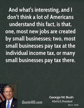 And what's interesting, and I don't think a lot of Americans understand this fact, is that, one, most new jobs are created by small businesses; two, most small businesses pay tax at the individual income tax, or many small businesses pay tax there.