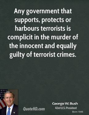 George W. Bush - Any government that supports, protects or harbours terrorists is complicit in the murder of the innocent and equally guilty of terrorist crimes.