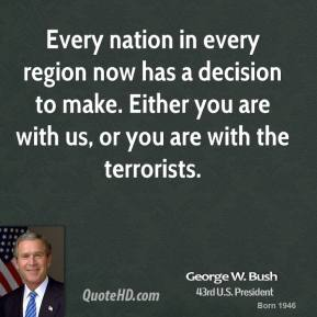 George W. Bush - Every nation in every region now has a decision to make. Either you are with us, or you are with the terrorists.