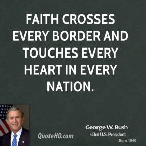 George W. Bush - Faith crosses every border and touches every heart in every nation.