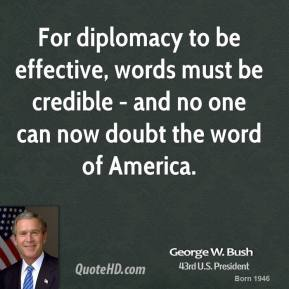 For diplomacy to be effective, words must be credible - and no one can now doubt the word of America.