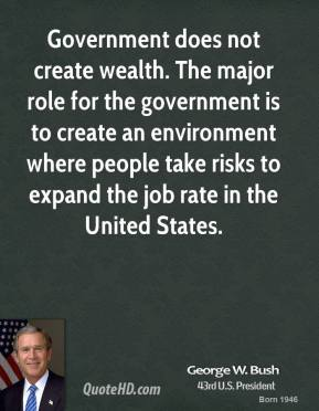 Government does not create wealth. The major role for the government is to create an environment where people take risks to expand the job rate in the United States.