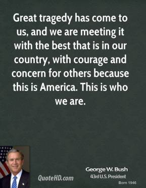 Great tragedy has come to us, and we are meeting it with the best that is in our country, with courage and concern for others because this is America. This is who we are.