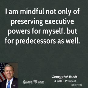 George W. Bush - I am mindful not only of preserving executive powers for myself, but for predecessors as well.