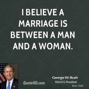 George W. Bush - I believe a marriage is between a man and a woman.