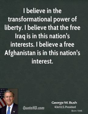 George W. Bush - I believe in the transformational power of liberty. I believe that the free Iraq is in this nation's interests. I believe a free Afghanistan is in this nation's interest.
