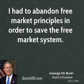 I had to abandon free market principles in order to save the free market system.