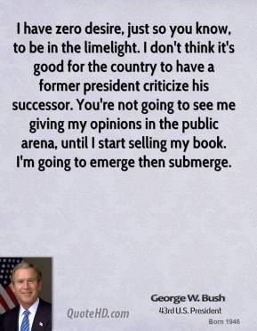 George W. Bush - I have zero desire, just so you know, to be in the limelight. I don't think it's good for the country to have a former president criticize his successor. You're not going to see me giving my opinions in the public arena, until I start selling my book. I'm going to emerge then submerge.