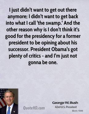 George W. Bush - I just didn't want to get out there anymore; I didn't want to get back into what I call 'the swamp.' And the other reason why is I don't think it's good for the presidency for a former president to be opining about his successor. President Obama's got plenty of critics - and I'm just not gonna be one.