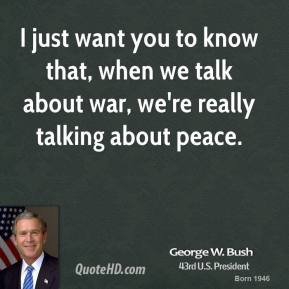 I just want you to know that, when we talk about war, we're really talking about peace.