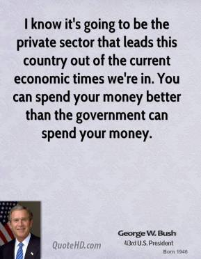 George W. Bush - I know it's going to be the private sector that leads this country out of the current economic times we're in. You can spend your money better than the government can spend your money.