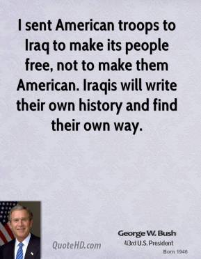 I sent American troops to Iraq to make its people free, not to make them American. Iraqis will write their own history and find their own way.