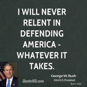 George W. Bush - I will never relent in defending America - whatever it takes.