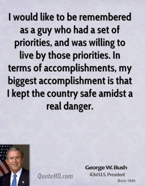 George W. Bush - I would like to be remembered as a guy who had a set of priorities, and was willing to live by those priorities. In terms of accomplishments, my biggest accomplishment is that I kept the country safe amidst a real danger.