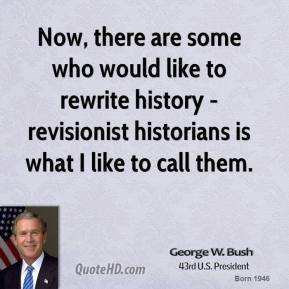George W. Bush - Now, there are some who would like to rewrite history - revisionist historians is what I like to call them.