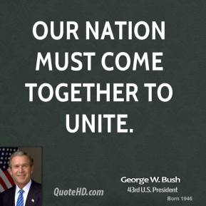 George W. Bush - Our nation must come together to unite.