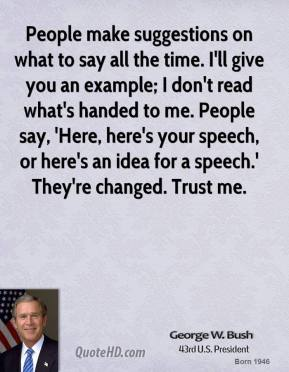 George W. Bush - People make suggestions on what to say all the time. I'll give you an example; I don't read what's handed to me. People say, 'Here, here's your speech, or here's an idea for a speech.' They're changed. Trust me.