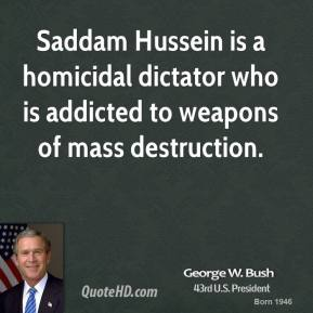 George W. Bush - Saddam Hussein is a homicidal dictator who is addicted to weapons of mass destruction.