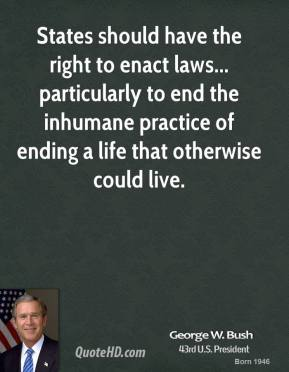 George W. Bush - States should have the right to enact laws... particularly to end the inhumane practice of ending a life that otherwise could live.