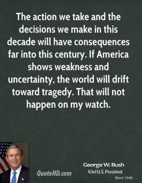 George W. Bush - The action we take and the decisions we make in this decade will have consequences far into this century. If America shows weakness and uncertainty, the world will drift toward tragedy. That will not happen on my watch.