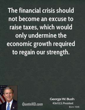 George W. Bush - The financial crisis should not become an excuse to raise taxes, which would only undermine the economic growth required to regain our strength.