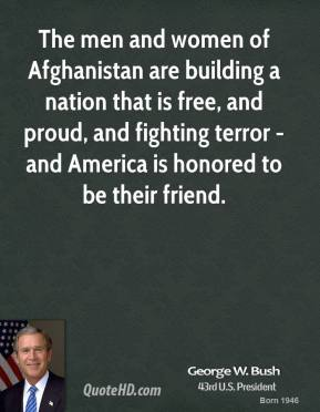 George W. Bush - The men and women of Afghanistan are building a nation that is free, and proud, and fighting terror - and America is honored to be their friend.