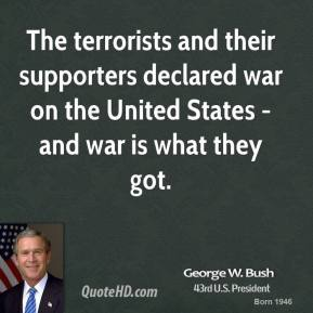 George W. Bush - The terrorists and their supporters declared war on the United States - and war is what they got.