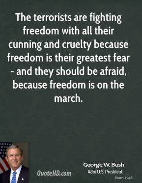 The terrorists are fighting freedom with all their cunning and cruelty because freedom is their greatest fear - and they should be afraid, because freedom is on the march.
