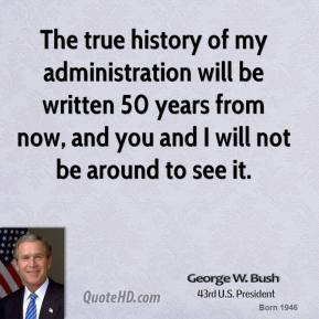 George W. Bush - The true history of my administration will be written 50 years from now, and you and I will not be around to see it.