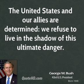 George W. Bush - The United States and our allies are determined: we refuse to live in the shadow of this ultimate danger.