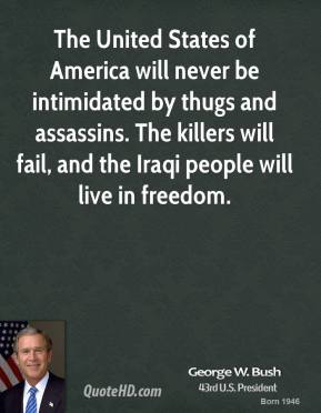 The United States of America will never be intimidated by thugs and assassins. The killers will fail, and the Iraqi people will live in freedom.