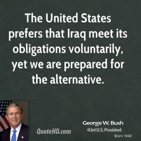 The United States prefers that Iraq meet its obligations voluntarily, yet we are prepared for the alternative.