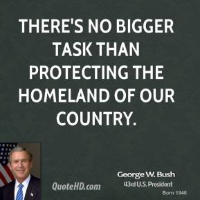 There's no bigger task than protecting the homeland of our country.
