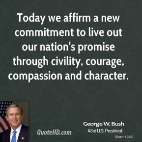 Today we affirm a new commitment to live out our nation's promise through civility, courage, compassion and character.