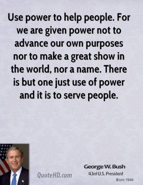 George W. Bush - Use power to help people. For we are given power not to advance our own purposes nor to make a great show in the world, nor a name. There is but one just use of power and it is to serve people.