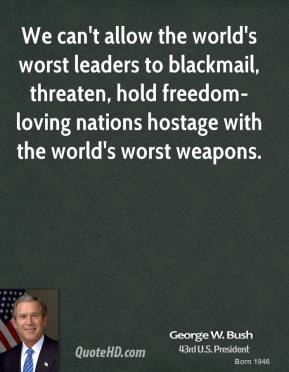 George W. Bush - We can't allow the world's worst leaders to blackmail, threaten, hold freedom-loving nations hostage with the world's worst weapons.