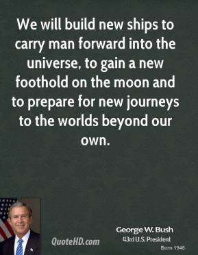 George W. Bush - We will build new ships to carry man forward into the universe, to gain a new foothold on the moon and to prepare for new journeys to the worlds beyond our own.