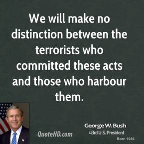 We will make no distinction between the terrorists who committed these acts and those who harbour them.
