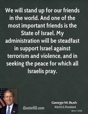 George W. Bush - We will stand up for our friends in the world. And one of the most important friends is the State of Israel. My administration will be steadfast in support Israel against terrorism and violence, and in seeking the peace for which all Israelis pray.