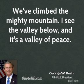 We've climbed the mighty mountain. I see the valley below, and it's a valley of peace.