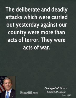 George W. Bush - The deliberate and deadly attacks which were carried out yesterday against our country were more than acts of terror. They were acts of war.