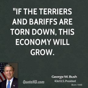 "George W. Bush - ""If the terriers and bariffs are torn down, this economy will grow."
