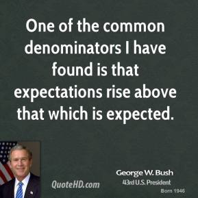 George W. Bush - One of the common denominators I have found is that expectations rise above that which is expected.