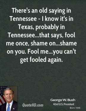There's an old saying in Tennessee - I know it's in Texas, probably in Tennessee...that says, fool me once, shame on...shame on you. Fool me...you can't get fooled again.